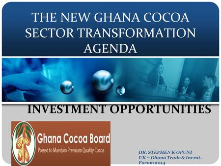 THE NEW GHANA COCOA SECTOR TRANSFORMATION AGENDA INVESTMENT OPPORTUNITIES DR. STEPHEN K OPUNI UK – Ghana Trade & Invest. Forum 2014.