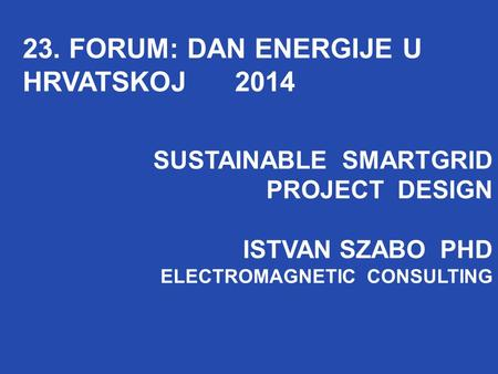 SUSTAINABLE SMARTGRID PROJECT DESIGN ISTVAN SZABO PHD ELECTROMAGNETIC CONSULTING 23. FORUM: DAN ENERGIJE U HRVATSKOJ 2014 SUSTAINABLE SMARTGRID PROJECT.
