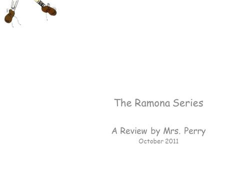 The Ramona Series A Review by Mrs. Perry October 2011.