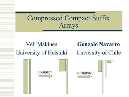 Compressed Compact Suffix Arrays Veli Mäkinen University of Helsinki Gonzalo Navarro University of Chile compact compress.