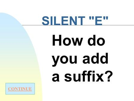 "SILENT E How do you add a suffix? CONTINUE Rule #1 Drop the silent ""e"" when the suffix begins with a vowel (a e i o u) -able-ing -ed-ous Start over."