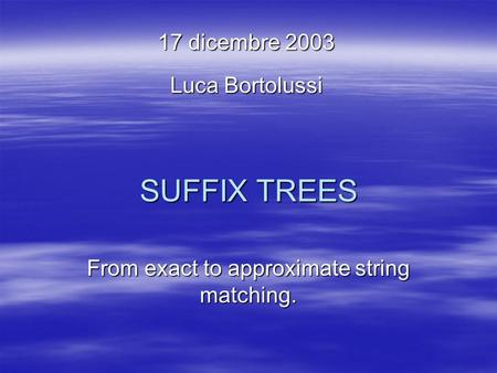 SUFFIX TREES From exact to approximate string matching. 17 dicembre 2003 Luca Bortolussi.