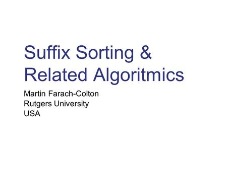 Suffix Sorting & Related Algoritmics Martin Farach-Colton Rutgers University USA.