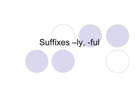 Suffixes –ly, -ful. Some words are made u pof a base word and a special ending called a suffix. sad sadly What is the suffix? ly.
