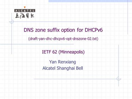DNS zone suffix option for DHCPv6 (draft-yan-dhc-dhcpv6-opt-dnszone-02.txt) IETF 62 (Minneapolis) Yan Renxiang Alcatel Shanghai Bell.