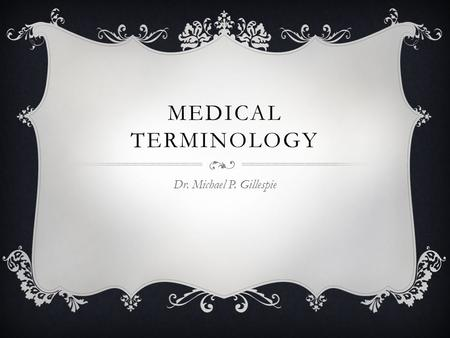 MEDICAL TERMINOLOGY Dr. Michael P. Gillespie. CATEGORIES OF MEDICAL TERMS  Descriptive – descriptive medical terms describes the shape, size, color,