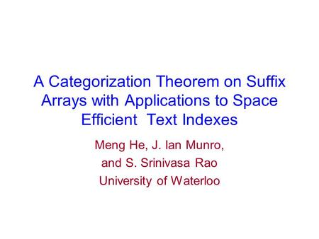 A Categorization Theorem on Suffix Arrays with Applications to Space Efficient Text Indexes Meng He, J. Ian Munro, and S. Srinivasa Rao University of Waterloo.