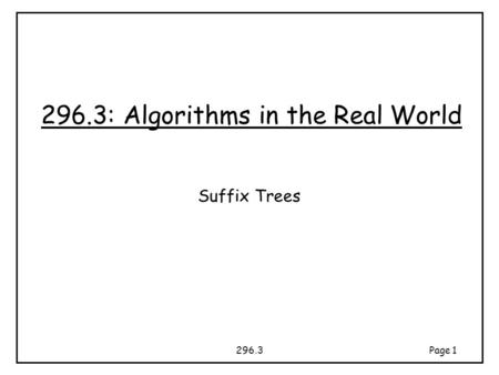 296.3Page 1 296.3: Algorithms in the Real World Suffix Trees.