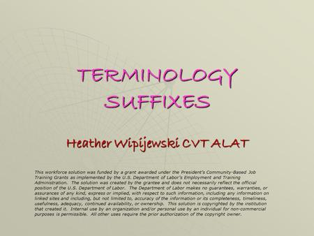 TERMINOLOGY SUFFIXES Heather Wipijewski CVT ALAT This workforce solution was funded by a grant awarded under the President's Community-Based Job Training.