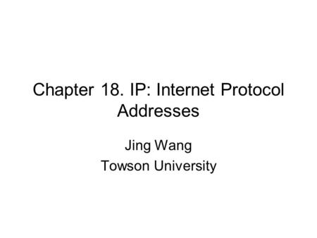 Chapter 18. IP: Internet Protocol Addresses Jing Wang Towson University.