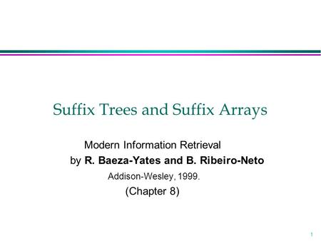 1 Suffix Trees and Suffix Arrays Modern Information Retrieval by R. Baeza-Yates and B. Ribeiro-Neto Addison-Wesley, 1999. (Chapter 8)