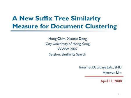 A New Suffix Tree Similarity Measure for Document Clustering Hung Chim, Xiaotie Deng City University of Hong Kong WWW 2007 Session: Similarity Search April.