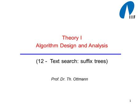 1 Prof. Dr. Th. Ottmann Theory I Algorithm Design and Analysis (12 - Text search: suffix trees)