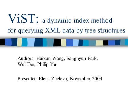 ViST: a dynamic index method for querying XML data by tree structures Authors: Haixun Wang, Sanghyun Park, Wei Fan, Philip Yu Presenter: Elena Zheleva,