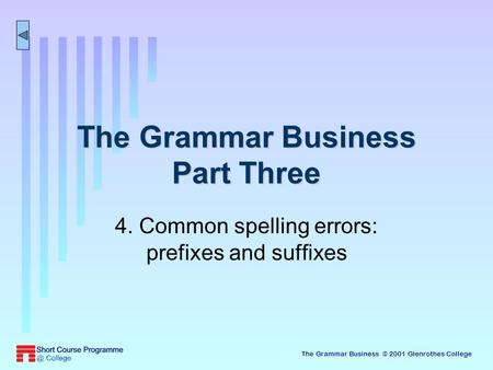 The Grammar Business © 2001 Glenrothes College The Grammar Business Part Three 4. Common spelling errors: prefixes and suffixes.