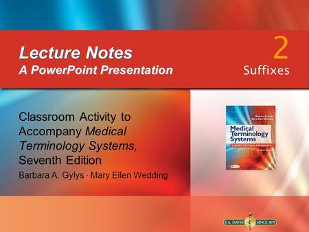 Lecture Notes Lecture Notes A PowerPoint Presentation Classroom Activity to Accompany Medical Terminology Systems, Seventh Edition Barbara A. Gylys ∙ Mary.