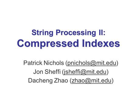 String Processing II: Compressed Indexes Patrick Nichols Jon Sheffi Dacheng Zhao