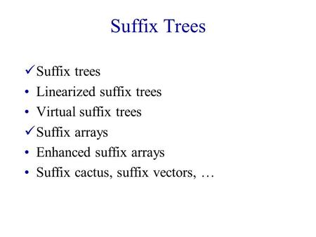 Suffix Trees Suffix trees Linearized suffix trees Virtual suffix trees Suffix arrays Enhanced suffix arrays Suffix cactus, suffix vectors, …