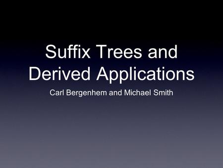 Suffix Trees and Derived Applications Carl Bergenhem and Michael Smith.