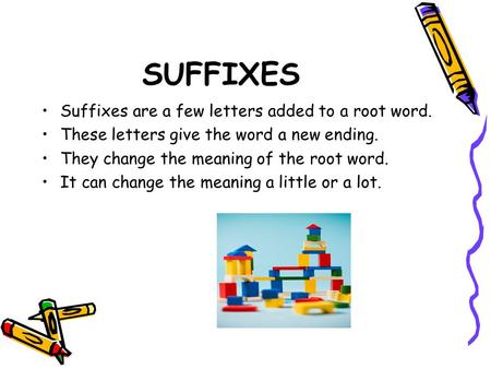 SUFFIXES Suffixes are a few letters added to a root word. These letters give the word a new ending. They change the meaning of the root word. It can change.