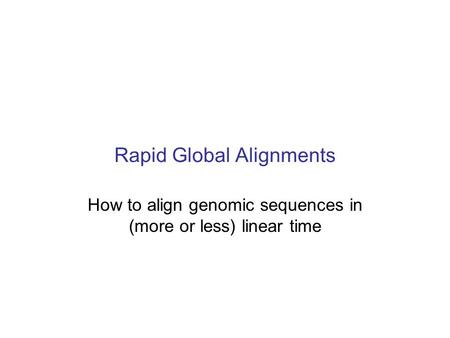Rapid Global Alignments How to align genomic sequences in (more or less) linear time.