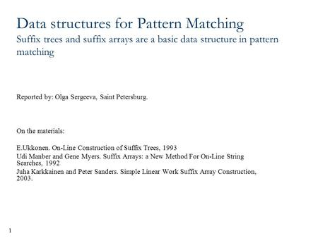 1 Data structures for Pattern Matching Suffix trees and suffix arrays are a basic data structure in pattern matching Reported by: Olga Sergeeva, Saint.
