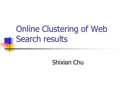 Online Clustering of Web Search results Shixian Chu.