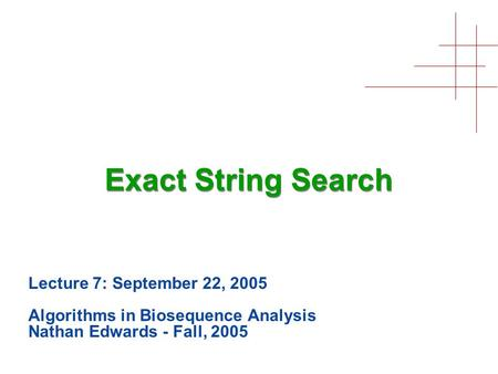 Exact String Search Lecture 7: September 22, 2005 Algorithms in Biosequence Analysis Nathan Edwards - Fall, 2005.