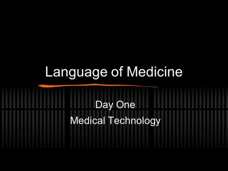 Language of Medicine Day One Medical Technology Scientific and Medical Terminology Highly Specific Each structure and condition must be named Generalities.
