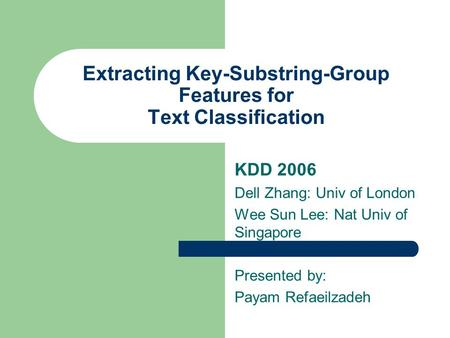 Extracting Key-Substring-Group Features for Text Classification KDD 2006 Dell Zhang: Univ of London Wee Sun Lee: Nat Univ of Singapore Presented by: Payam.