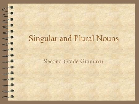 Singular and Plural Nouns Second Grade Grammar. Singular Nouns 4 Singular nouns name one person, place, thing, or animal. 4 dog bench girl 4 cat kite.