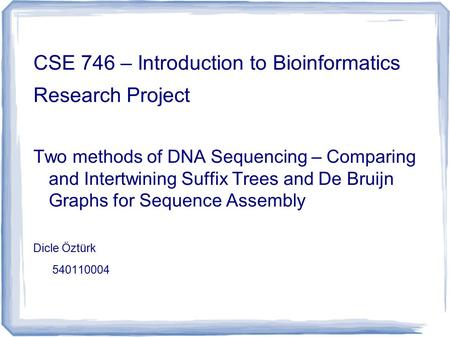 CSE 746 – Introduction to Bioinformatics Research Project Two methods of DNA Sequencing – Comparing and Intertwining Suffix Trees and De Bruijn Graphs.