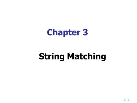 3 -1 Chapter 3 String Matching. 3 -2 String Matching Problem Given a text string T of length n and a pattern string P of length m, the exact string matching.