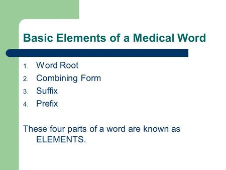 Basic Elements of a Medical Word 1. Word Root 2. Combining Form 3. Suffix 4. Prefix These four parts of a word are known as ELEMENTS.