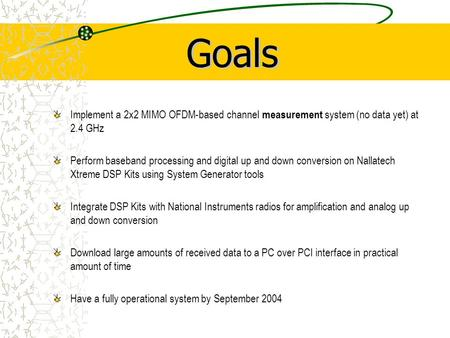 Implement a 2x2 MIMO OFDM-based channel measurement system (no data yet) at 2.4 GHz Perform baseband processing and digital up and down conversion on Nallatech.