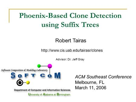 ACM Southeast Conference Melbourne, FL March 11, 2006 Phoenix-Based Clone Detection using Suffix Trees Robert Tairas