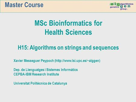 Master Course MSc Bioinformatics for Health Sciences H15: Algorithms on strings and sequences Xavier Messeguer Peypoch (http://www.lsi.upc.es/~alggen)