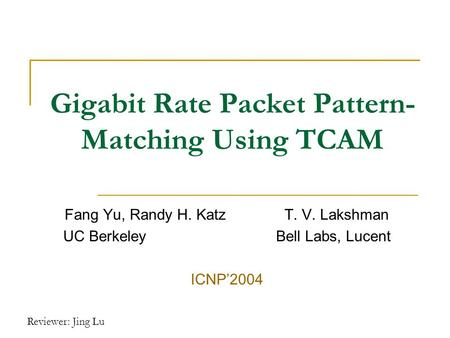 Reviewer: Jing Lu Gigabit Rate Packet Pattern- Matching Using TCAM Fang Yu, Randy H. Katz T. V. Lakshman UC Berkeley Bell Labs, Lucent ICNP'2004.