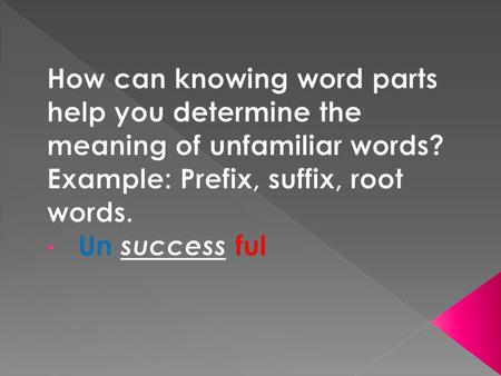 How can knowing word parts help you determine the meaning of unfamiliar words? Example: Prefix, suffix, root words. Un success ful.