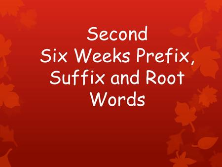 Second Six Weeks Prefix, Suffix and Root Words. Prefixes a letter, syllable, or group of syllables added at the beginning of a word or word base.