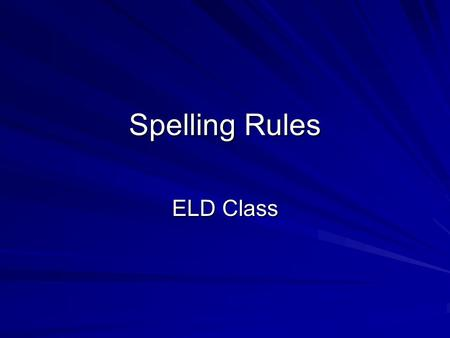 "Spelling Rules ELD Class. Introduction - Spelling ""Spelling words correctly in the English Language can be very difficult. There are many rules to follow."