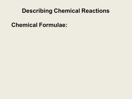 Describing Chemical Reactions Chemical Formulae:.