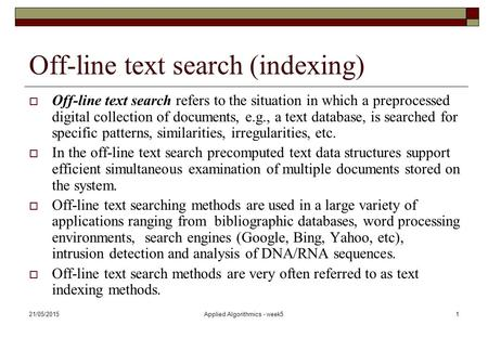 21/05/2015Applied Algorithmics - week51 Off-line text search (indexing)  Off-line text search refers to the situation in which a preprocessed digital.