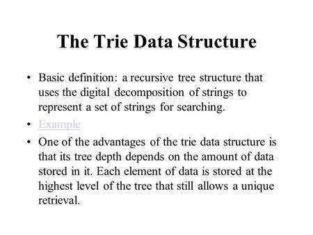 The Trie Data Structure Basic definition: a recursive tree structure that uses the digital decomposition of strings to represent a set of strings for searching.