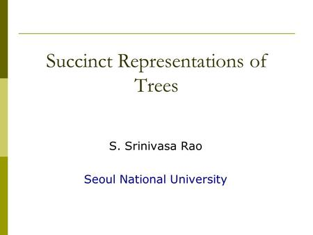 Succinct Representations of Trees S. Srinivasa Rao Seoul National University.