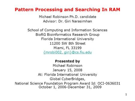 1 Pattern Processing and Searching In RAM Michael Robinson Ph.D. candidate Advisor: Dr. Giri Narasimhan School of Computing and Information Sciences BioRG.