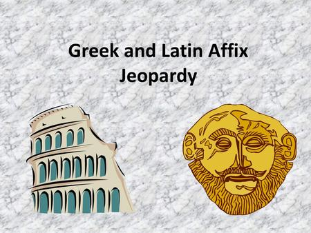 Greek and Latin Affix Jeopardy Greek Salad Affix for Your Words Not Pig Latin Tiny Beginnings A Mixed Bag $800 $600 $400 $200 $100.