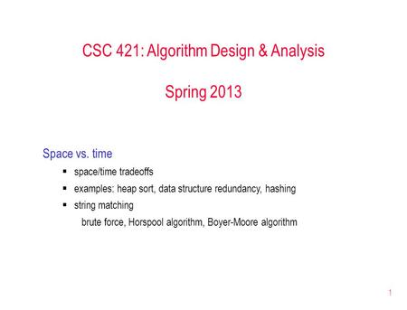 1 CSC 421: Algorithm Design & Analysis Spring 2013 Space vs. time  space/time tradeoffs  examples: heap sort, data structure redundancy, hashing  string.