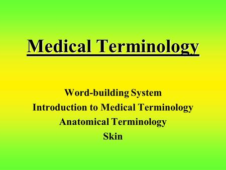 Medical Terminology Word-building System Introduction to Medical Terminology Anatomical Terminology Skin.