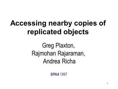 1 Accessing nearby copies of replicated objects Greg Plaxton, Rajmohan Rajaraman, Andrea Richa SPAA 1997.
